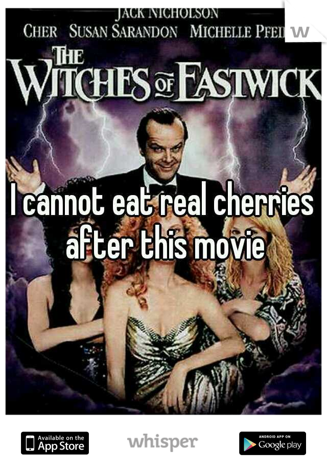 I cannot eat real cherries after this movie