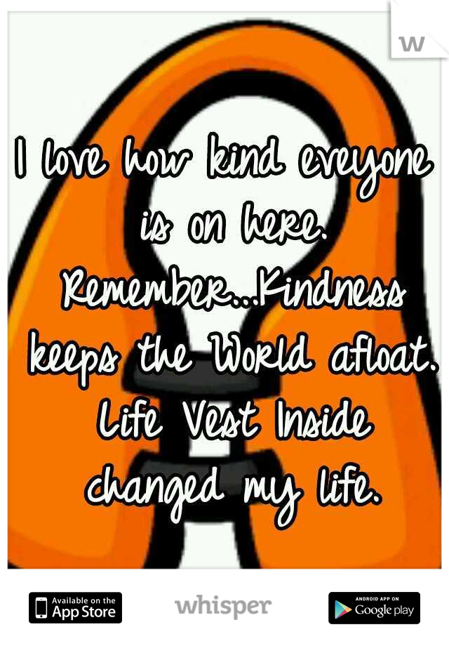 I love how kind eveyone is on here. Remember...Kindness keeps the World afloat. Life Vest Inside changed my life.