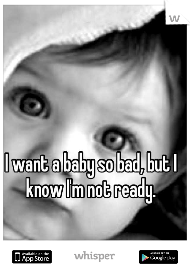 I want a baby so bad, but I know I'm not ready.