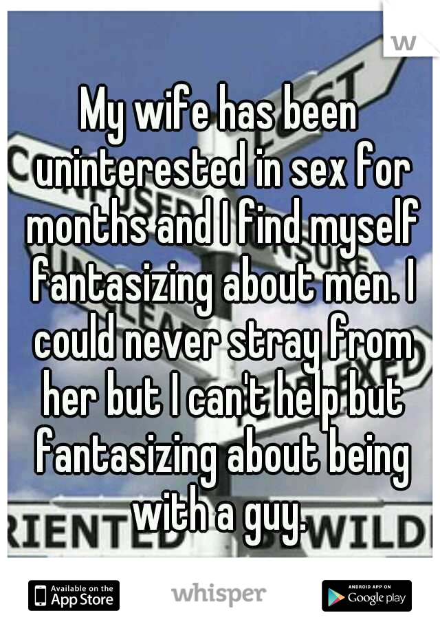 My wife has been uninterested in sex for months and I find myself fantasizing about men. I could never stray from her but I can't help but fantasizing about being with a guy.