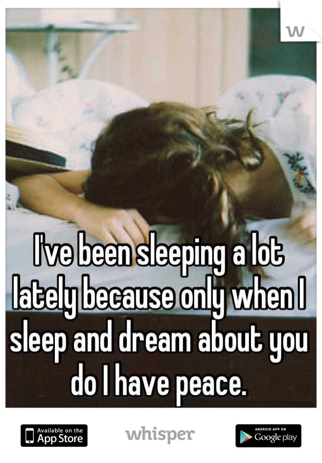 I've been sleeping a lot lately because only when I sleep and dream about you do I have peace.