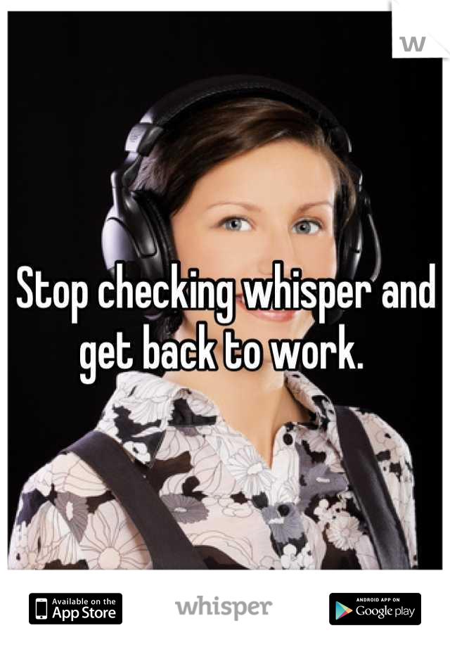 Stop checking whisper and get back to work.
