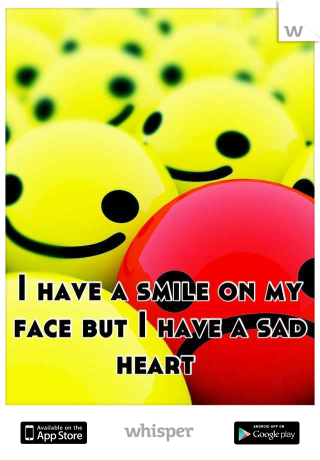 I have a smile on my face but I have a sad heart