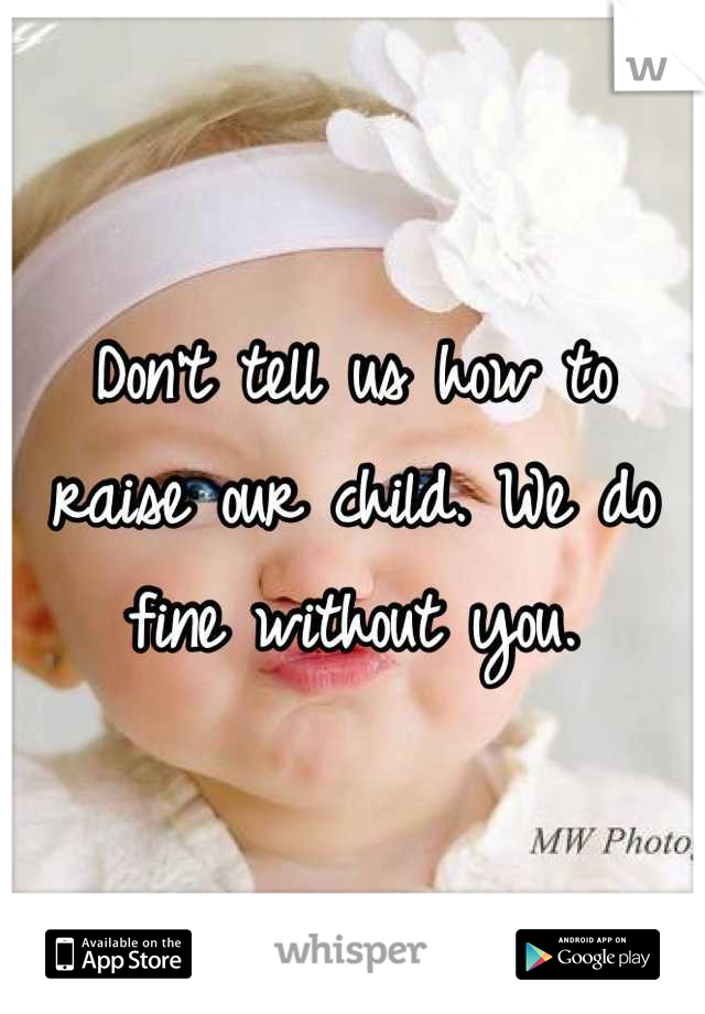 Don't tell us how to raise our child. We do fine without you.