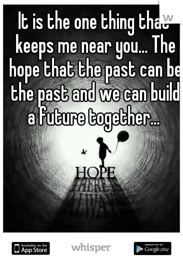 It is the one thing that keeps me near you... The hope that the past can be the past and we can build a future together...