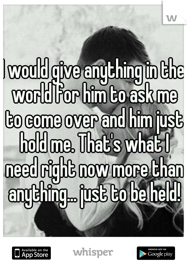 I would give anything in the world for him to ask me to come over and him just hold me. That's what I need right now more than anything... just to be held!
