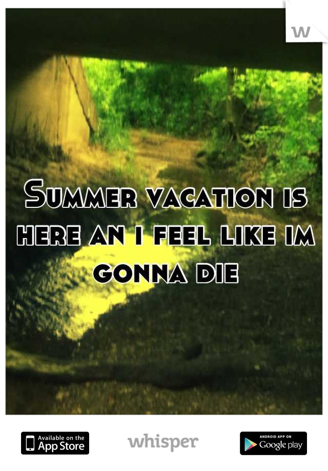 Summer vacation is here an i feel like im gonna die