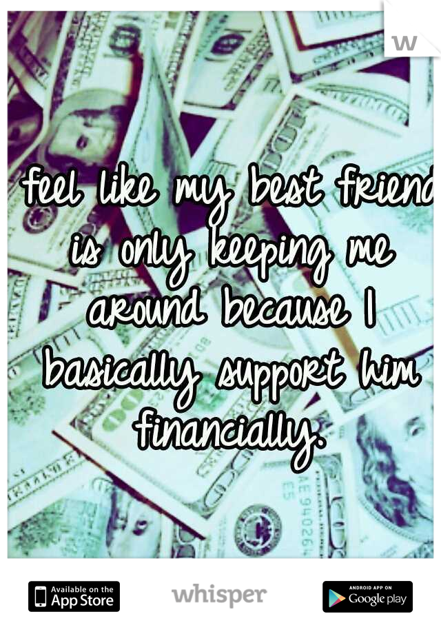 I feel like my best friend is only keeping me around because I basically support him financially.