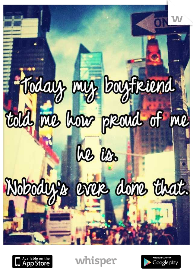 Today my boyfriend told me how proud of me he is.  Nobody's ever done that.