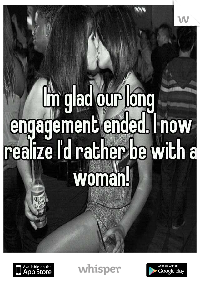 Im glad our long engagement ended. I now realize I'd rather be with a woman!