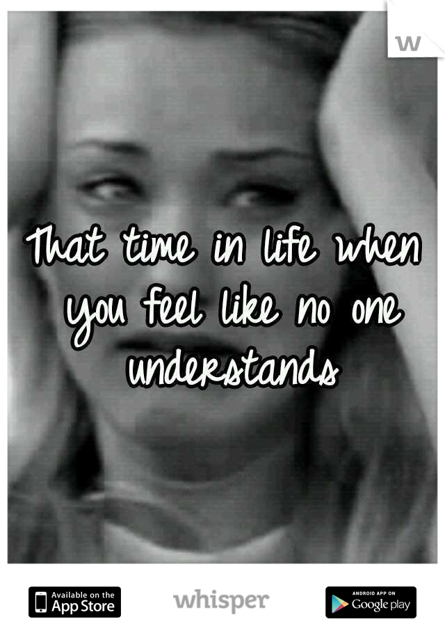 That time in life when you feel like no one understands
