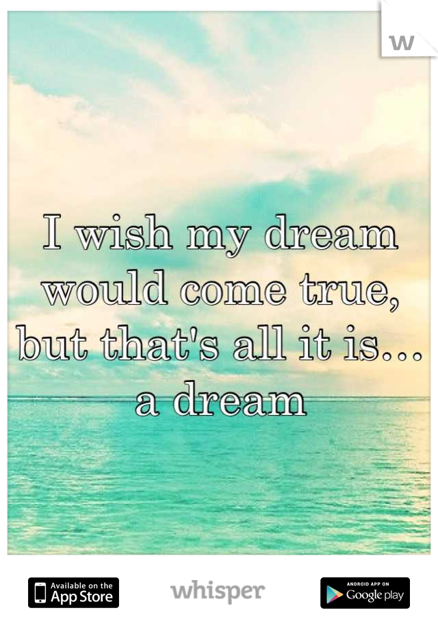 I wish my dream would come true, but that's all it is… a dream