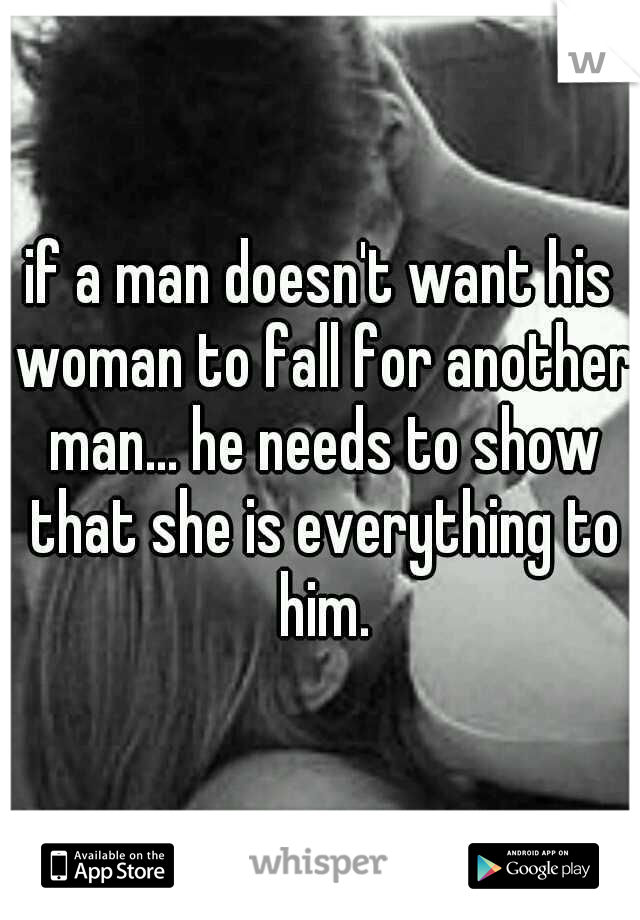 if a man doesn't want his woman to fall for another man... he needs to show that she is everything to him.