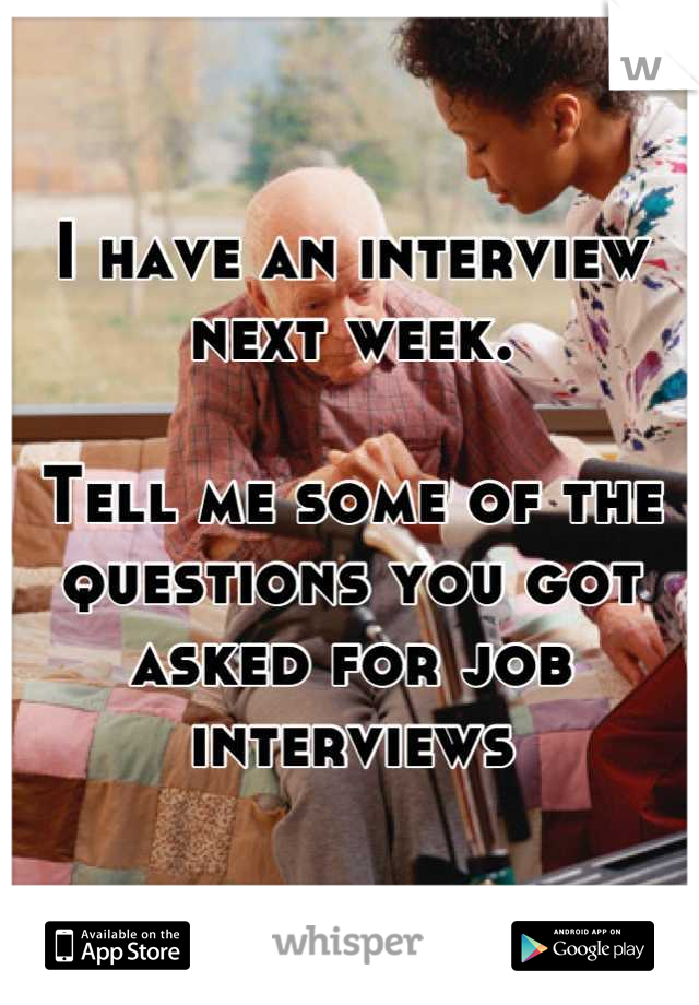 I have an interview next week.  Tell me some of the questions you got asked for job interviews