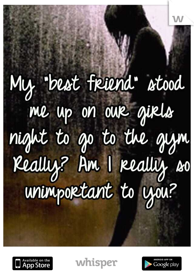 """My """"best friend"""" stood me up on our girls night to go to the gym. Really? Am I really so unimportant to you?"""