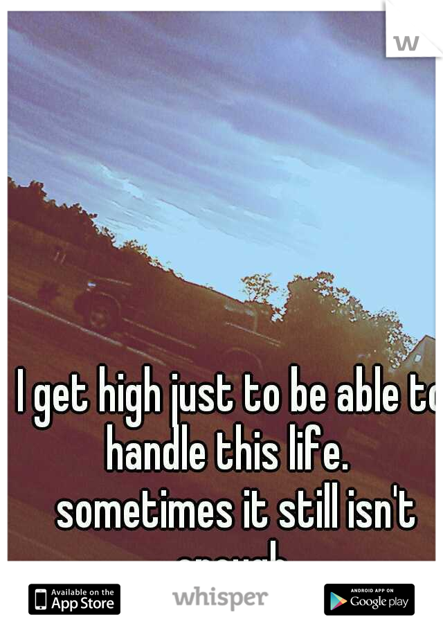 I get high just to be able to handle this life.   sometimes it still isn't enough