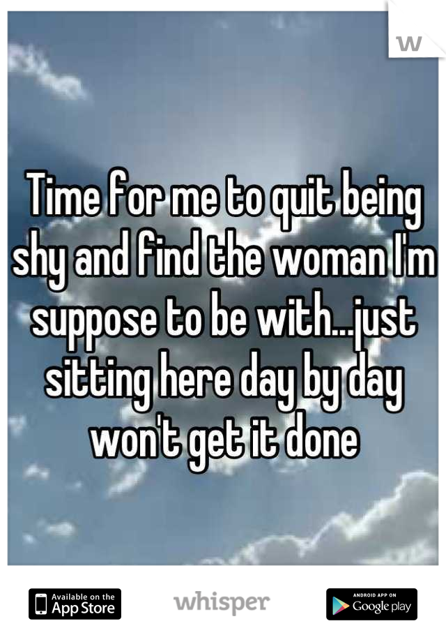 Time for me to quit being shy and find the woman I'm suppose to be with...just sitting here day by day won't get it done