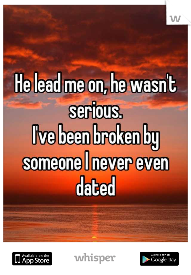 He lead me on, he wasn't serious. I've been broken by someone I never even dated