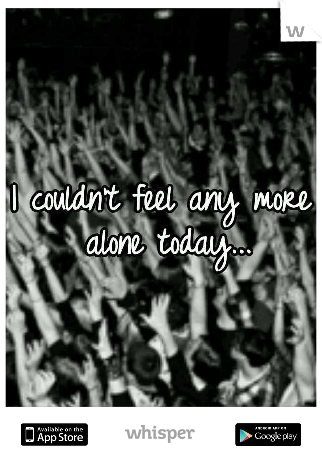 I couldn't feel any more alone today...