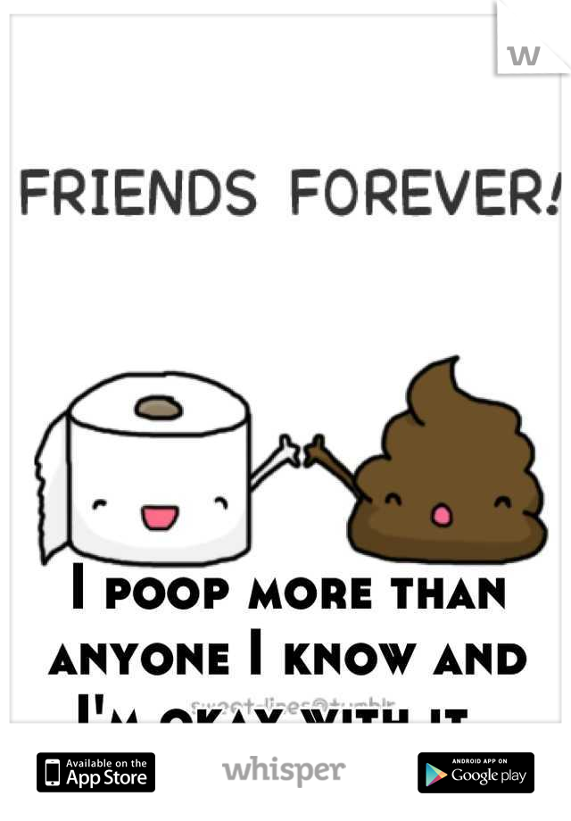 I poop more than anyone I know and I'm okay with it.