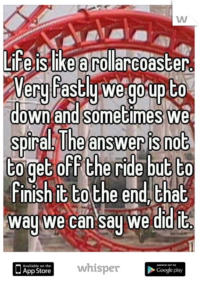 Life is like a rollarcoaster. Very fastly we go up to down and sometimes we spiral. The answer is not to get off the ride but to finish it to the end, that way we can say we did it.