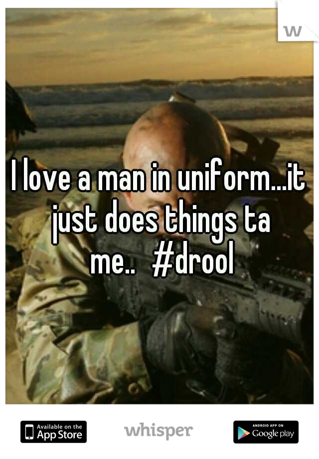 I love a man in uniform...it just does things ta me.. #drool