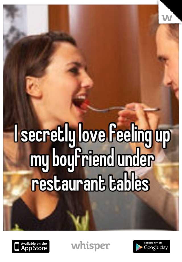 I secretly love feeling up my boyfriend under restaurant tables