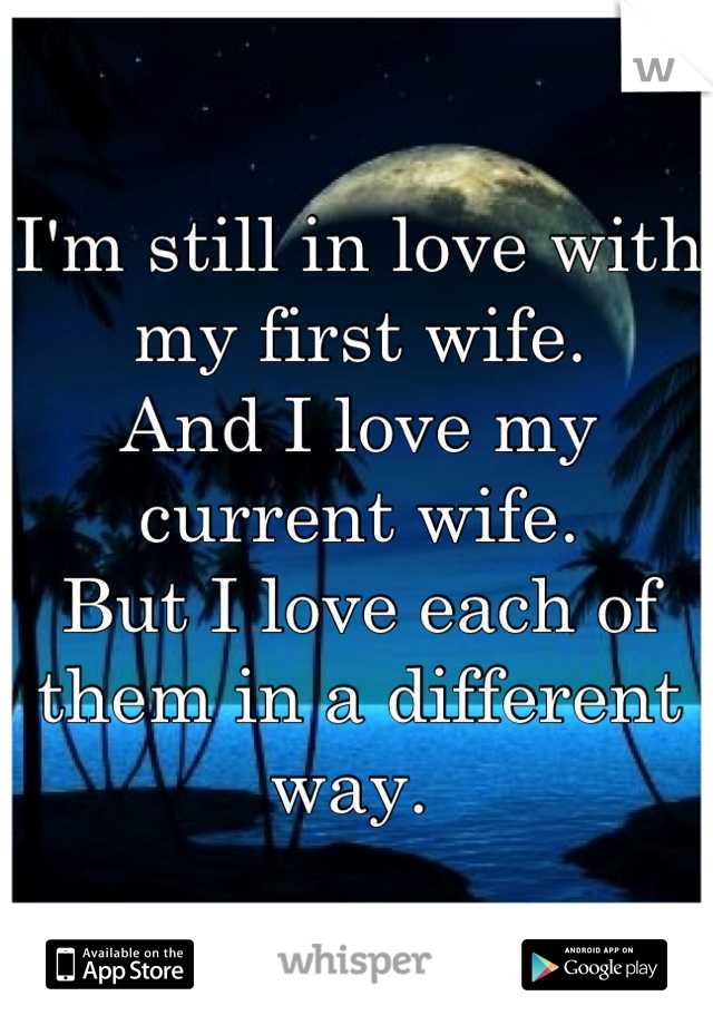 I'm still in love with my first wife. And I love my current wife.  But I love each of them in a different way.