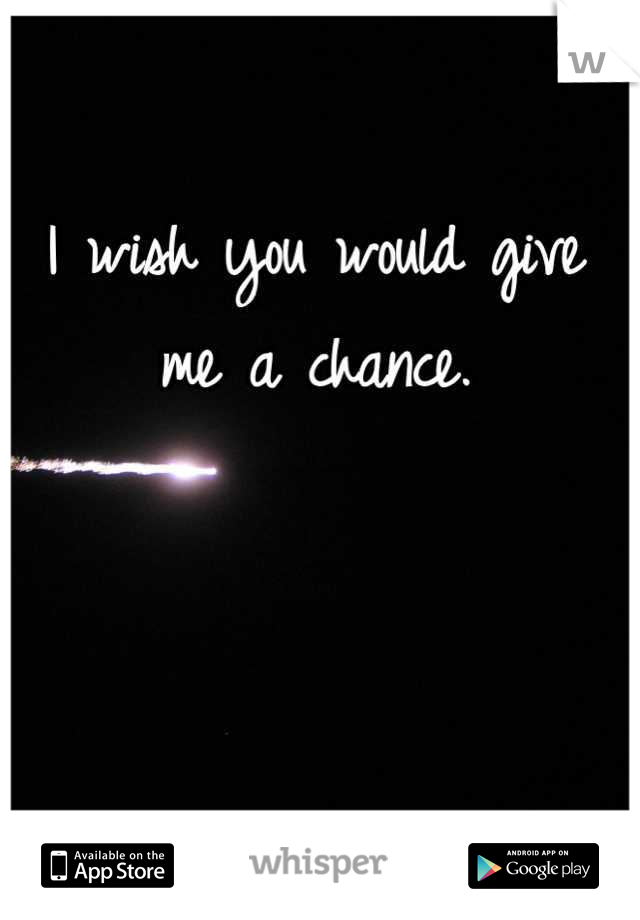 I wish you would give me a chance.