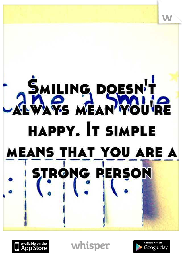 Smiling doesn't always mean you're happy. It simple means that you are a strong person