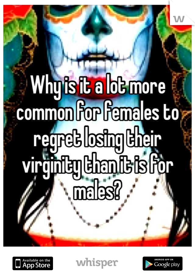 Why is it a lot more common for females to regret losing their virginity than it is for males?