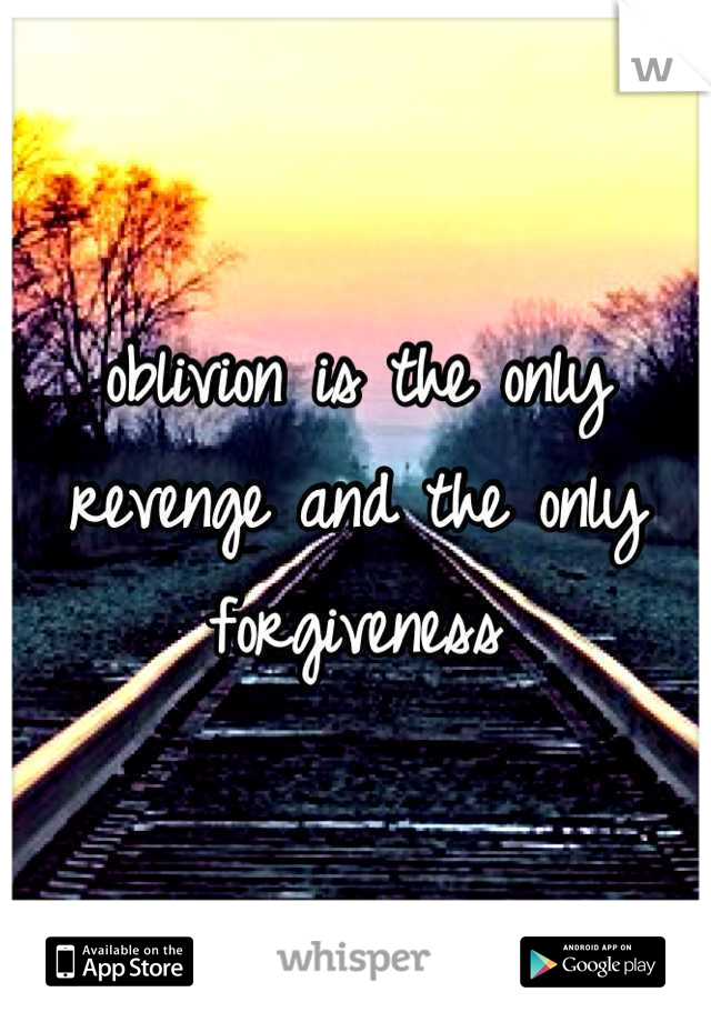 oblivion is the only revenge and the only forgiveness