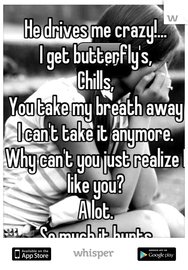 He drives me crazy!... I get butterfly's, Chills,  You take my breath away I can't take it anymore. Why can't you just realize I like you? A lot. So much it hurts