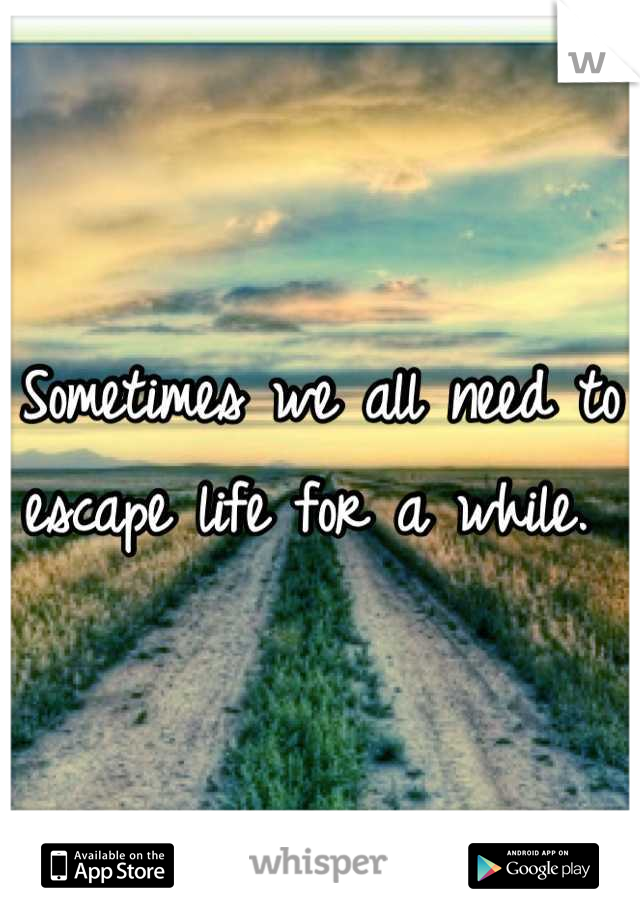 Sometimes we all need to escape life for a while.