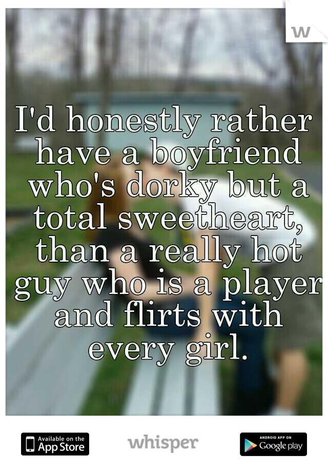 I'd honestly rather have a boyfriend who's dorky but a total sweetheart, than a really hot guy who is a player and flirts with every girl.