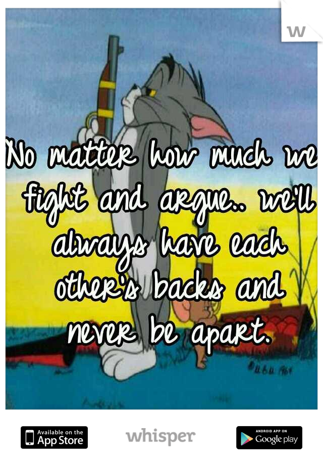 No matter how much we fight and argue.. we'll always have each other's backs and never be apart.