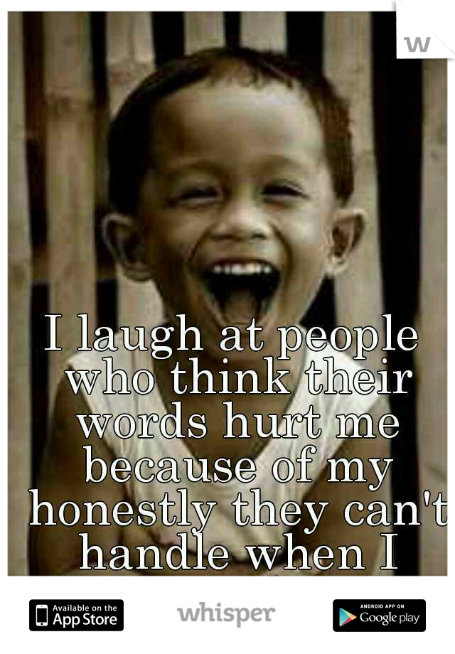 I laugh at people who think their words hurt me because of my honestly they can't handle when I speak.
