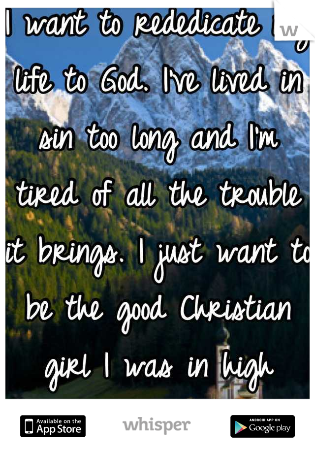 I want to rededicate my life to God. I've lived in sin too long and I'm tired of all the trouble it brings. I just want to be the good Christian girl I was in high school.
