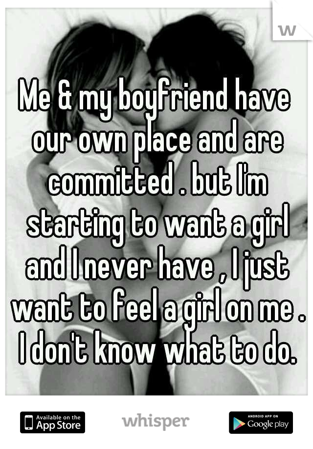 Me & my boyfriend have our own place and are committed . but I'm starting to want a girl and I never have , I just want to feel a girl on me . I don't know what to do.
