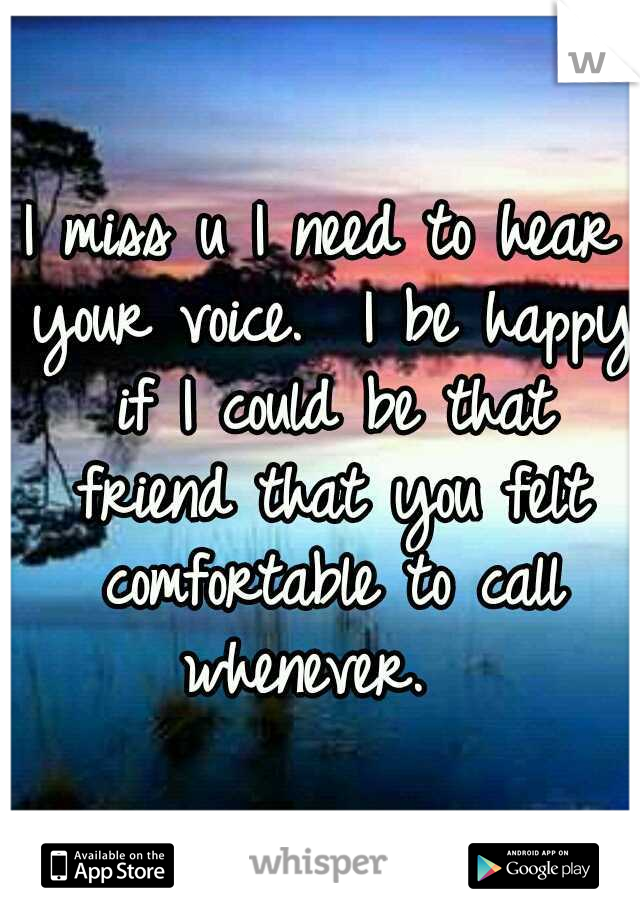 I miss u I need to hear your voice.  I be happy if I could be that friend that you felt comfortable to call whenever.