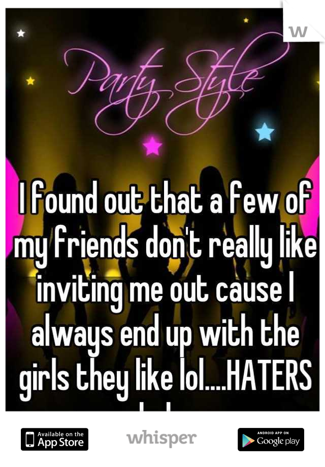 I found out that a few of my friends don't really like inviting me out cause I always end up with the girls they like lol....HATERS haha