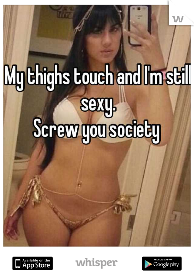My thighs touch and I'm still sexy. Screw you society