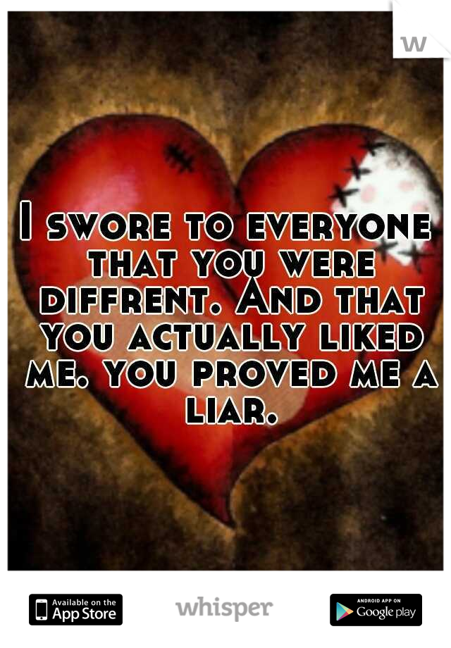 I swore to everyone that you were diffrent. And that you actually liked me. you proved me a liar.