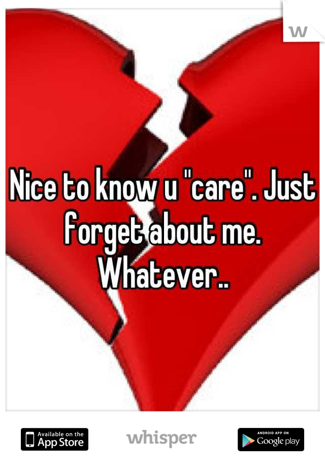 "Nice to know u ""care"". Just forget about me. Whatever.."