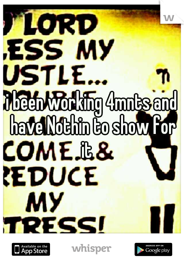 i been working 4mnts and have Nothin to show for it 