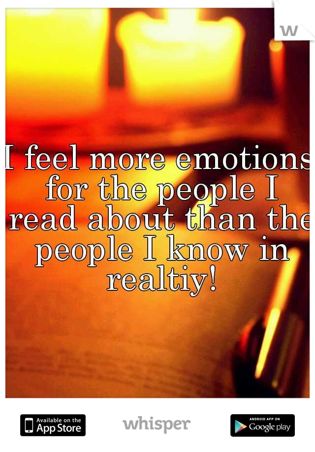 I feel more emotions for the people I read about than the people I know in realtiy!