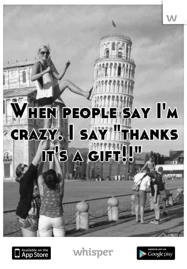 """When people say I'm crazy. I say """"thanks it's a gift!!"""""""