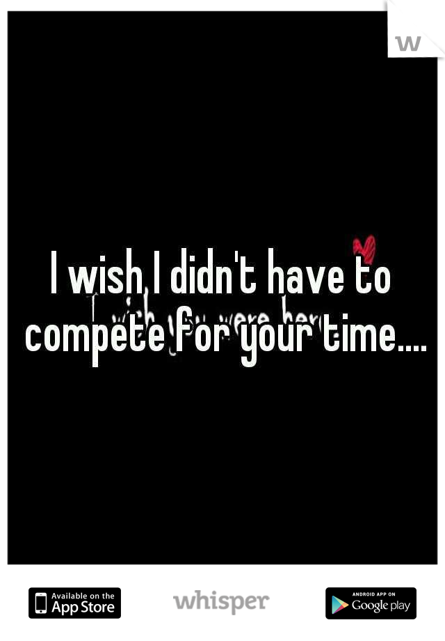 I wish I didn't have to compete for your time....