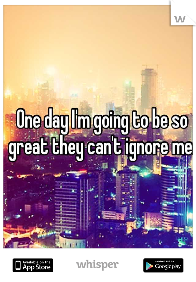 One day I'm going to be so great they can't ignore me.