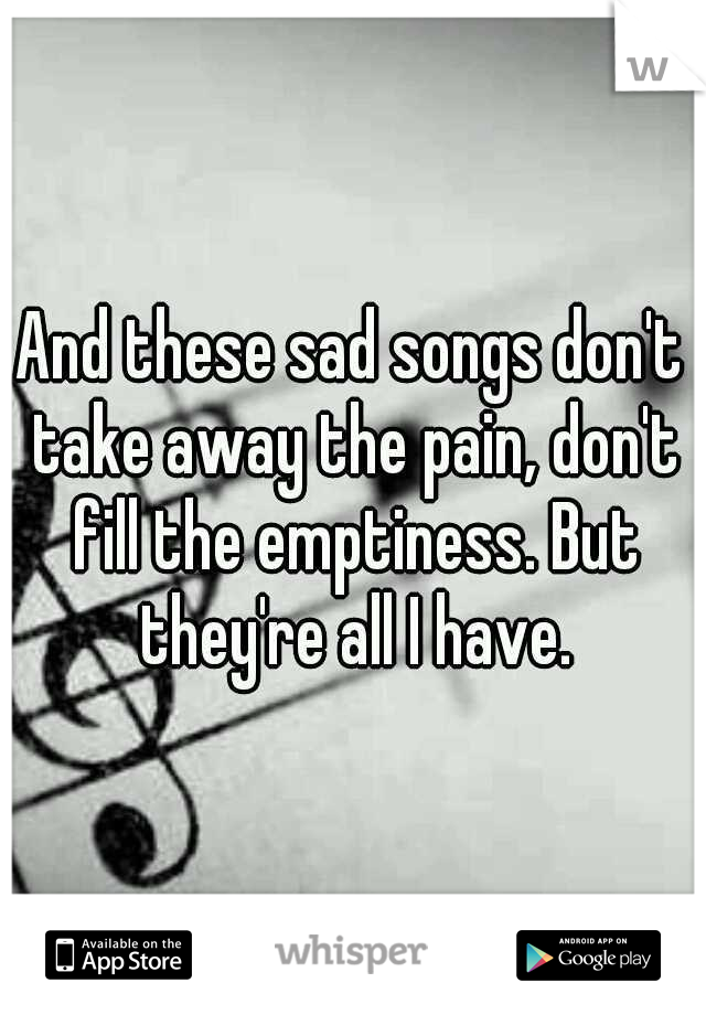 And these sad songs don't take away the pain, don't fill the emptiness. But they're all I have.